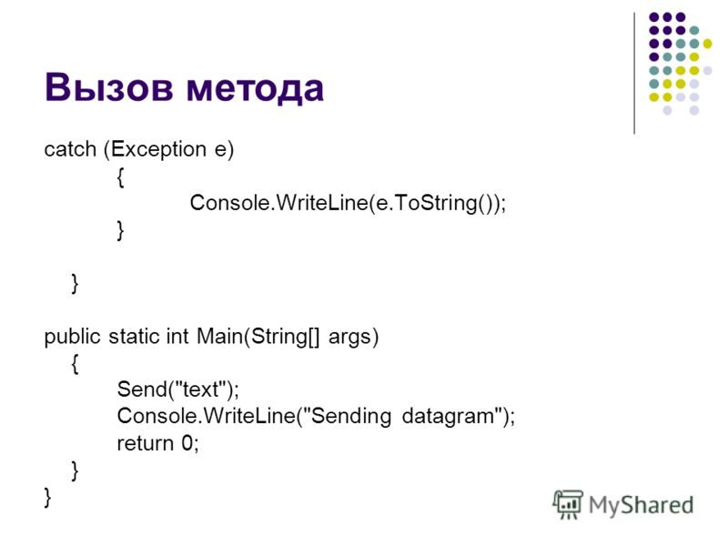 Вызов метода catch (Exception e) { Console.WriteLine(e.ToString()); } } public static int Main(String[] args) { Send(text); Console.WriteLine(Sending datagram); return 0; }
