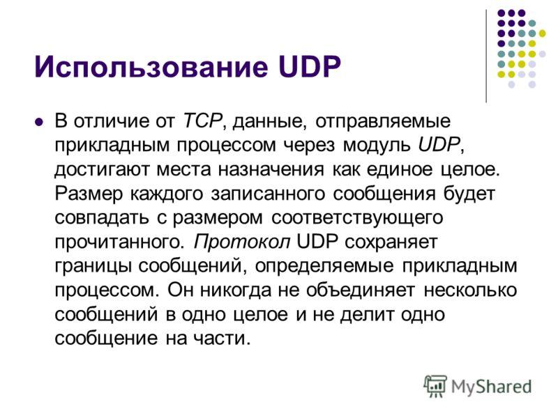 Использование UDP В отличие от TCP, данные, отправляемые прикладным процессом через модуль UDP, достигают места назначения как единое целое. Размер каждого записанного сообщения будет совпадать с размером соответствующего прочитанного. Протокол UDP с