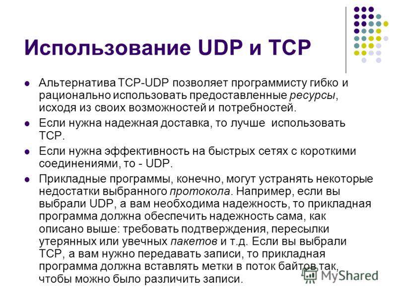 Использование UDP и TCP Альтернатива TCP-UDP позволяет программисту гибко и рационально использовать предоставленные ресурсы, исходя из своих возможностей и потребностей. Если нужна надежная доставка, то лучше использовать TCP. Если нужна эффективнос