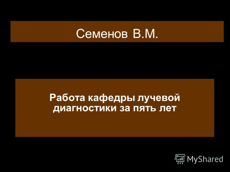 Семенов В.М. Работа кафедры лучевой диагностики за пять лет