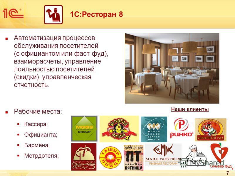 7 1С:Ресторан 8 Автоматизация процессов обслуживания посетителей (с официантом или фаст-фуд), взаиморасчеты, управление лояльностью посетителей (скидки), управленческая отчетность. Рабочие места: Кассира; Официанта; Бармена; Метрдотеля; Наши клиенты