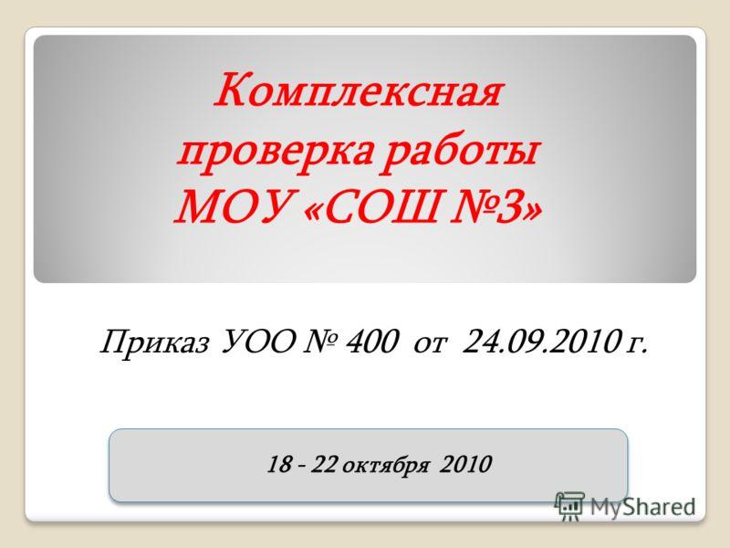 Комплексная проверка работы МОУ «СОШ 3» Приказ УОО 400 от 24.09.2010 г. 18 - 22 октября 2010