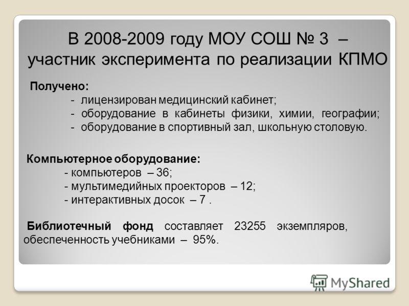В 2008-2009 году МОУ СОШ 3 – участник эксперимента по реализации КПМО Получено: - лицензирован медицинский кабинет; - оборудование в кабинеты физики, химии, географии; - оборудование в спортивный зал, школьную столовую. Библиотечный фонд составляет 2
