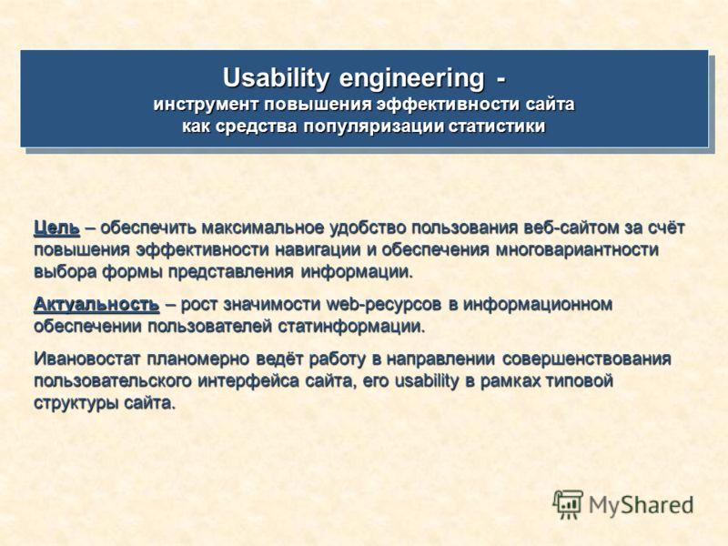 Usability engineering - инструмент повышения эффективности сайта как средства популяризации статистики Usability engineering - инструмент повышения эффективности сайта как средства популяризации статистики Цель – обеспечить максимальное удобство поль