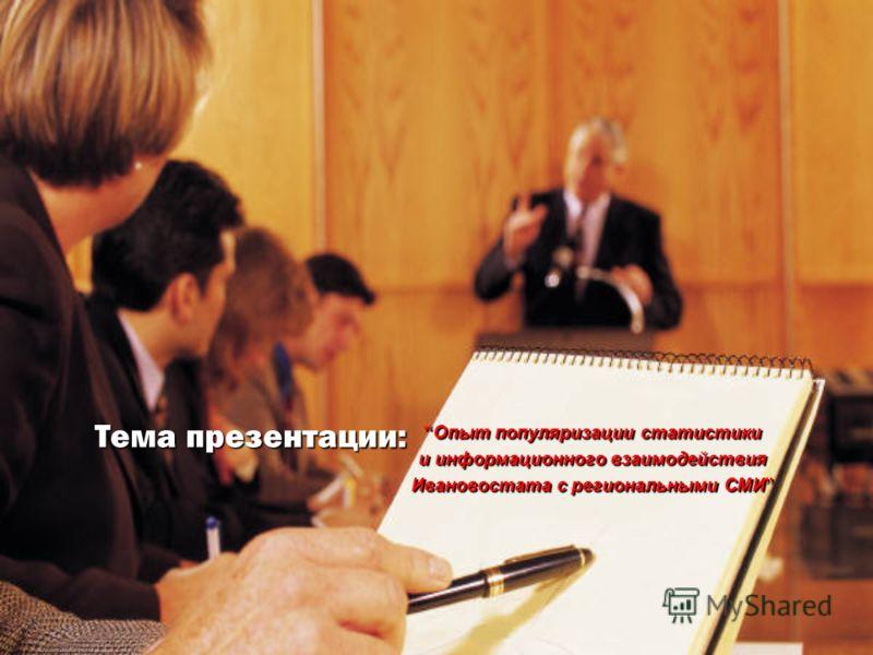 Тема презентации: Опыт популяризации статистики и информационного взаимодействия Ивановостата с региональными СМИ