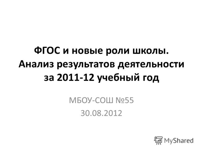 ФГОС и новые роли школы. Анализ результатов деятельности за 2011-12 учебный год МБОУ-СОШ 55 30.08.2012