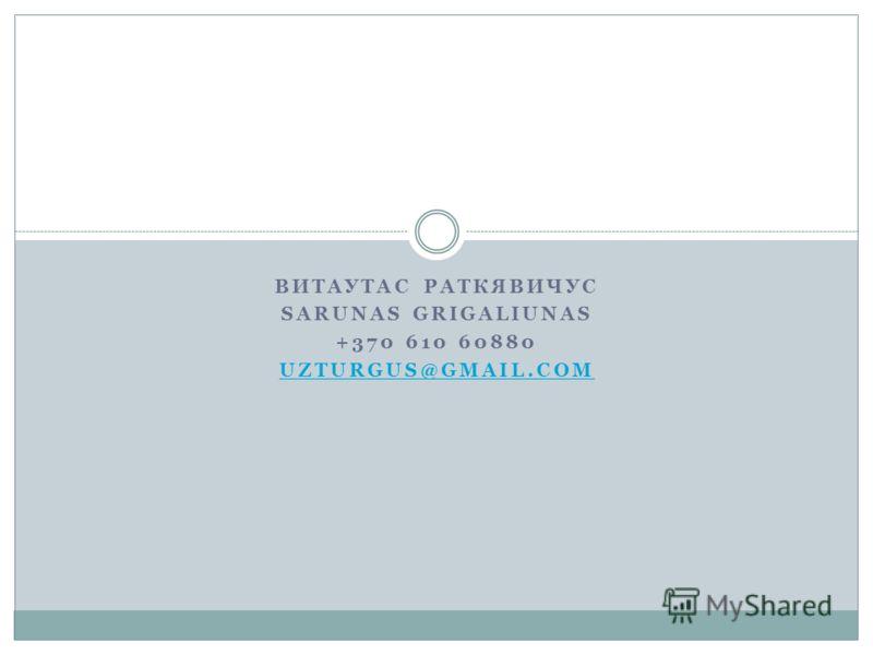 ВИТАУТАС РАТКЯВИЧУС SARUNAS GRIGALIUNAS +370 610 60880 UZTURGUS@GMAIL.COM