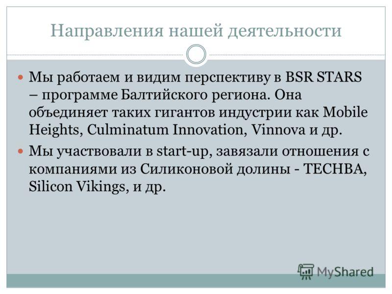 Направления нашей деятельности Мы работаем и видим перспективу в BSR STARS – программе Балтийского региона. Она объединяет таких гигантов индустрии как Mobile Heights, Culminatum Innovation, Vinnova и др. Мы участвовали в start-up, завязали отношения
