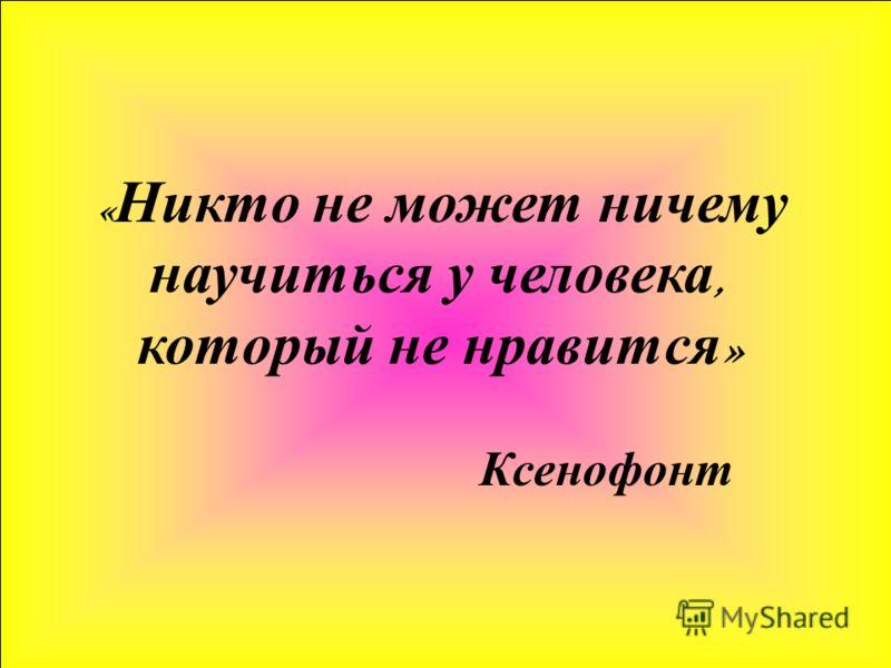 « Никто не может ничему научиться у человека, который не нравится » Ксенофонт