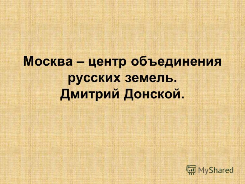 Москва – центр объединения русских земель. Дмитрий Донской.