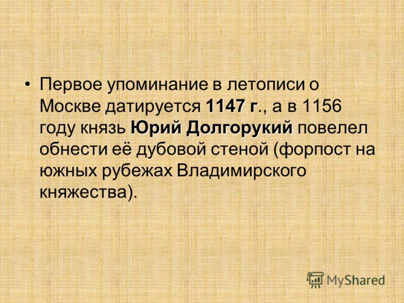 1147 г Юрий ДолгорукийПервое упоминание в летописи о Москве датируется 1147 г., а в 1156 году князь Юрий Долгорукий повелел обнести её дубовой стеной (форпост на южных рубежах Владимирского княжества).