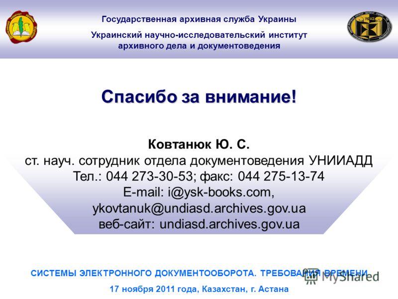Ковтанюк Ю. С. ст. науч. сотрудник отдела документоведения УНИИАДД Тел.: 044 273-30-53; факс: 044 275-13-74 E-mail: i@ysk-books.com, ykovtanuk@undiasd.archives.gov.ua веб-сайт: undiasd.archives.gov.ua Спасибо за внимание! СИСТЕМЫ ЭЛЕКТРОННОГО ДОКУМЕН
