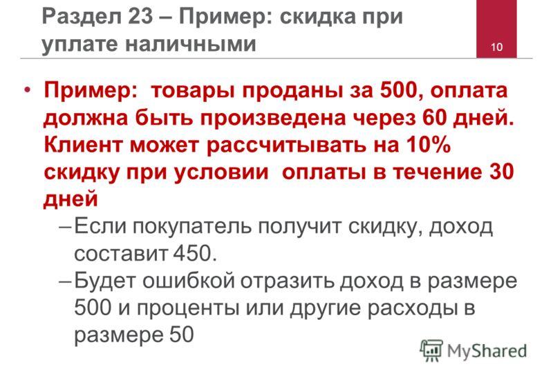 10 Раздел 23 – Пример: скидка при уплате наличными Пример: товары проданы за 500, оплата должна быть произведена через 60 дней. Клиент может рассчитывать на 10% скидку при условии оплаты в течение 30 дней –Если покупатель получит скидку, доход состав