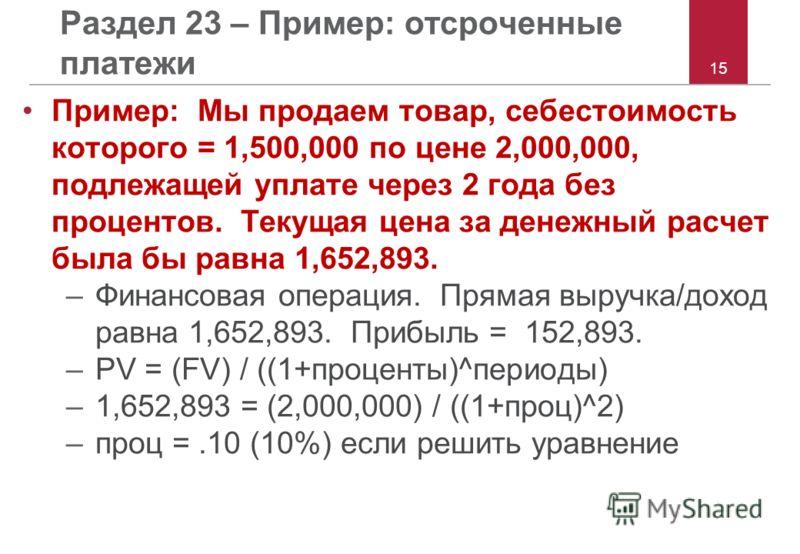 15 Раздел 23 – Пример: отсроченные платежи Пример: Мы продаем товар, себестоимость которого = 1,500,000 по цене 2,000,000, подлежащей уплате через 2 года без процентов. Текущая цена за денежный расчет была бы равна 1,652,893. –Финансовая операция. Пр