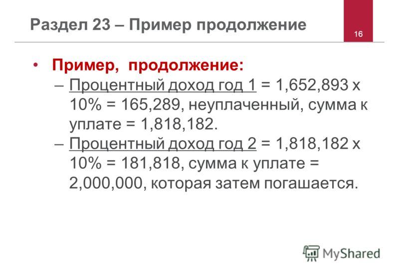 16 Раздел 23 – Пример продолжение Пример, продолжение: –Процентный доход год 1 = 1,652,893 x 10% = 165,289, неуплаченный, сумма к уплате = 1,818,182. –Процентный доход год 2 = 1,818,182 x 10% = 181,818, сумма к уплате = 2,000,000, которая затем погаш