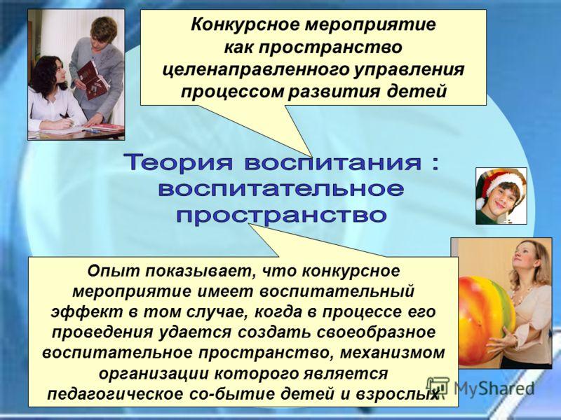 Конкурсное мероприятие как пространство целенаправленного управления процессом развития детей Опыт показывает, что конкурсное мероприятие имеет воспитательный эффект в том случае, когда в процессе его проведения удается создать своеобразное воспитате