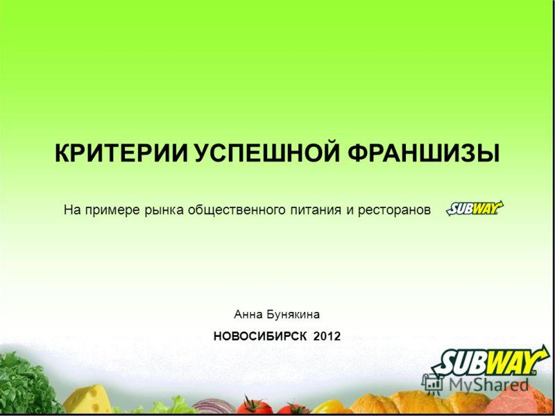 КРИТЕРИИ УСПЕШНОЙ ФРАНШИЗЫ На примере рынка общественного питания и ресторанов Анна Бунякина НОВОСИБИРСК 2012
