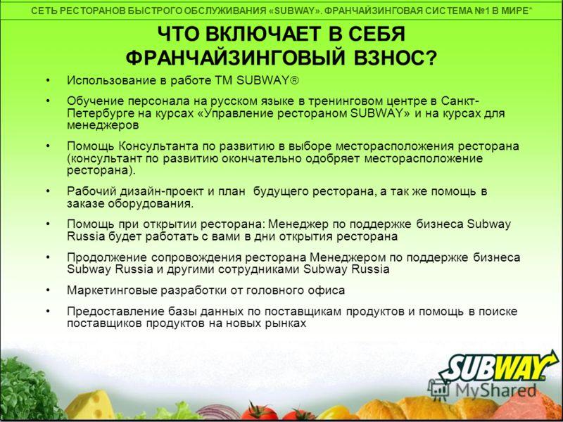 СЕТЬ РЕСТОРАНОВ БЫСТРОГО ОБСЛУЖИВАНИЯ «SUBWAY». ФРАНЧАЙЗИНГОВАЯ СИСТЕМА 1 В МИРЕ* ЧТО ВКЛЮЧАЕТ В СЕБЯ ФРАНЧАЙЗИНГОВЫЙ ВЗНОС? Использование в работе ТМ SUBWAY Обучение персонала на русском языке в тренинговом центре в Санкт- Петербурге на курсах «Упра
