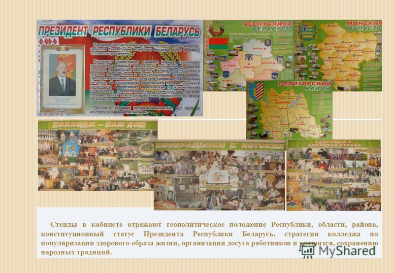 Стенды в кабинете отражают геополитическое положение Республики, области, района, конституционный статус Президента Республики Беларусь, стратегии колледжа по популяризации здорового образа жизни, организации досуга работников и учащихся, сохранению