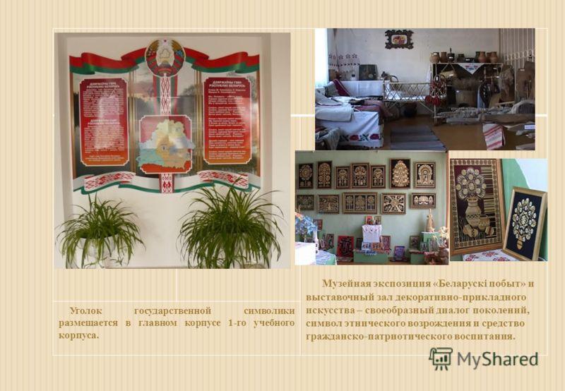 Музейная экспозиция «Беларускі побыт» и выставочный зал декоративно-прикладного искусства – своеобразный диалог поколений, символ этнического возрождения и средство гражданско-патриотического воспитания. Уголок государственной символики размещается в