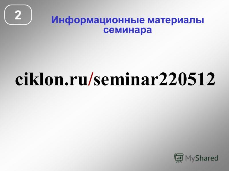 Информационные материалы семинара 2 ciklon.ru/seminar220512