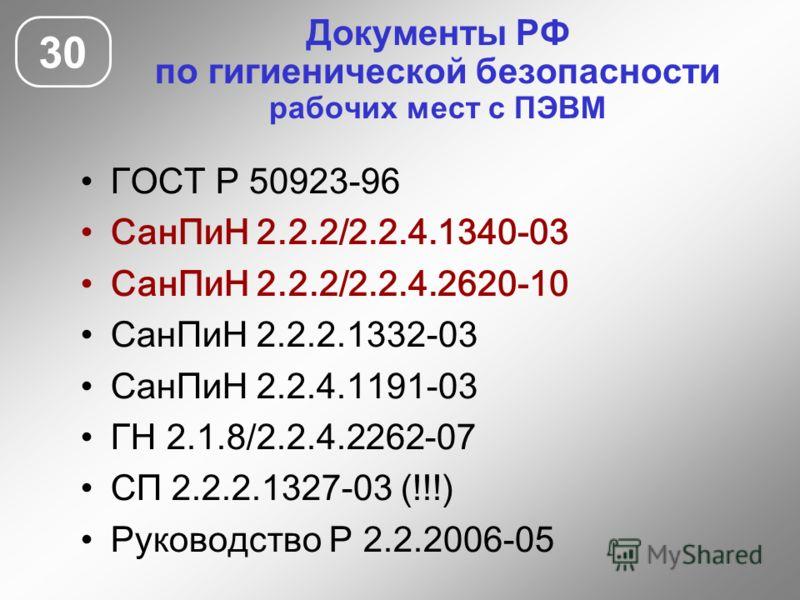 Документы РФ по гигиенической безопасности рабочих мест с ПЭВМ 30 ГОСТ Р 50923-96 СанПиН 2.2.2/2.2.4.1340-03 СанПиН 2.2.2/2.2.4.2620-10 СанПиН 2.2.2.1332-03 СанПиН 2.2.4.1191-03 ГН 2.1.8/2.2.4.2262-07 СП 2.2.2.1327-03 (!!!) Руководство Р 2.2.2006-05
