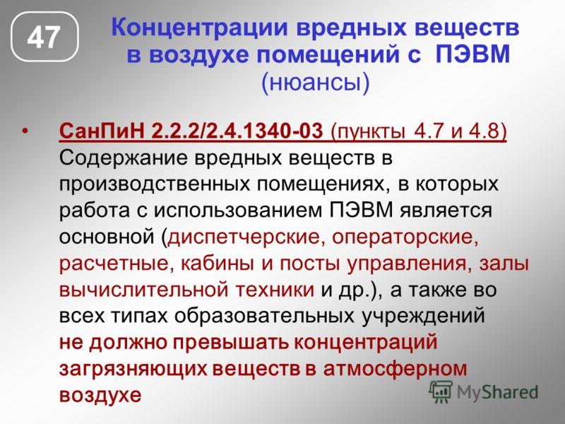 47 СанПиН 2.2.2/2.4.1340-03 (пункты 4.7 и 4.8) Содержание вредных веществ в производственных помещениях, в которых работа с использованием ПЭВМ является основной (диспетчерские, операторские, расчетные, кабины и посты управления, залы вычислительной