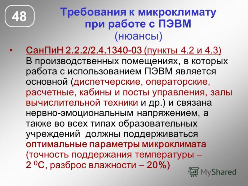 48 Требования к микроклимату при работе с ПЭВМ (нюансы) СанПиН 2.2.2/2.4.1340-03 (пункты 4.2 и 4.3) В производственных помещениях, в которых работа с использованием ПЭВМ является основной (диспетчерские, операторские, расчетные, кабины и посты управл