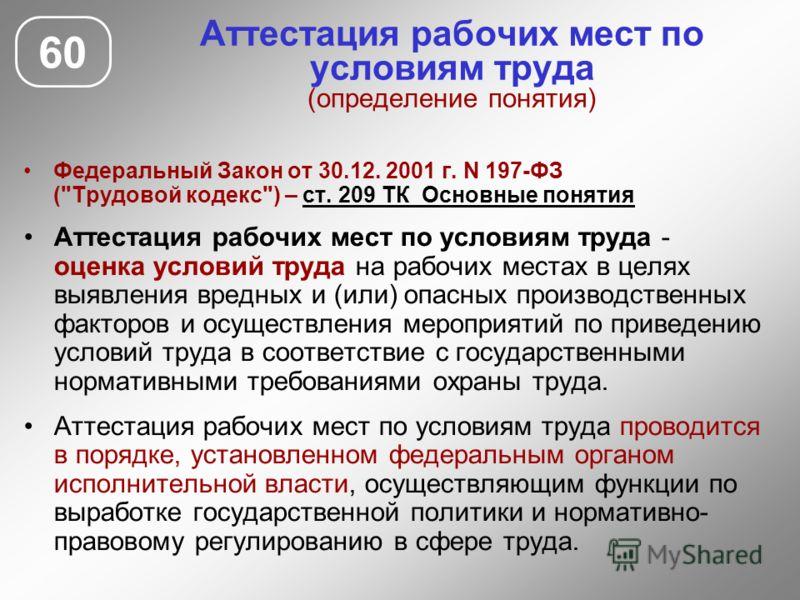 Аттестация рабочих мест по условиям труда (определение понятия) 60 Федеральный Закон от 30.12. 2001 г. N 197-ФЗ (