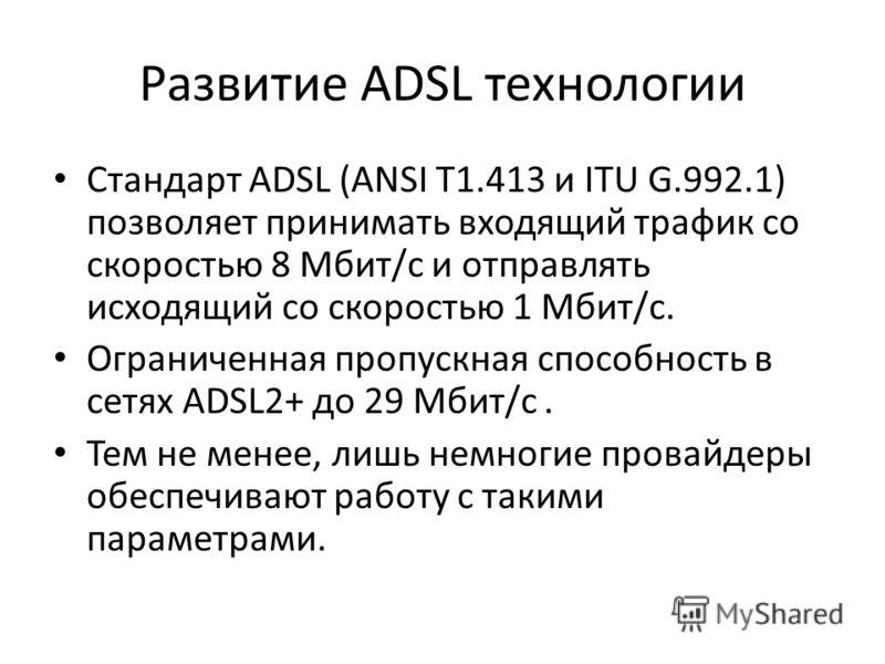Развитие ADSL технологии Стандарт ADSL (ANSI Т1.413 и IТU G.992.1) позволяет принимать входящий трафик со скоростью 8 Мбит/с и отправлять исходящий со скоростью 1 Мбит/с. Ограниченная пропускная способность в сетях ADSL2+ до 29 Мбит/с. Тем не менее,