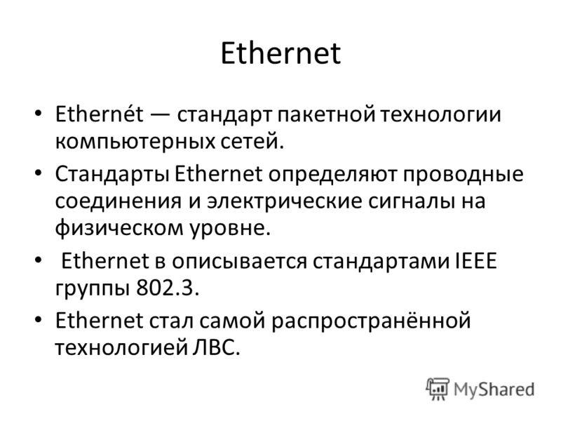 Ethernet Ethernét стандарт пакетной технологии компьютерных сетей. Стандарты Ethernet определяют проводные соединения и электрические сигналы на физическом уровне. Ethernet в описывается стандартами IEEE группы 802.3. Ethernet стал самой распространё