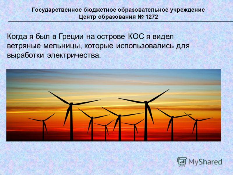 Когда я был в Греции на острове КОС я видел ветряные мельницы, которые использовались для выработки электричества. Государственное бюджетное образовательное учреждение Центр образования 1272