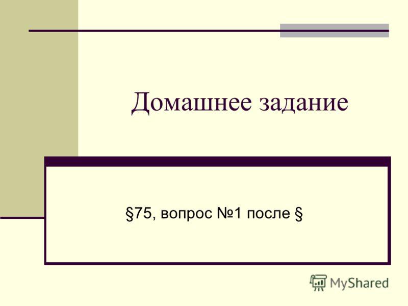 Домашнее задание §75, вопрос 1 после §