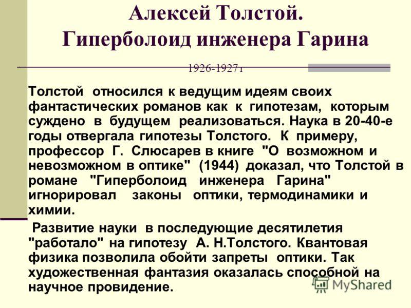 Алексей Толстой. Гиперболоид инженера Гарина 1926-1927 г Толстой относился к ведущим идеям своих фантастических романов как к гипотезам, которым суждено в будущем реализоваться. Наука в 20-40-е годы отвергала гипотезы Толстого. К примеру, профессор Г