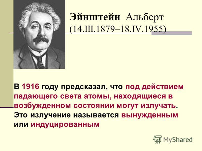 Эйнштейн Альберт (14.III.1879–18.IV.1955) В 1916 году предсказал, что под действием падающего света атомы, находящиеся в возбужденном состоянии могут излучать. Это излучение называется вынужденным или индуцированным
