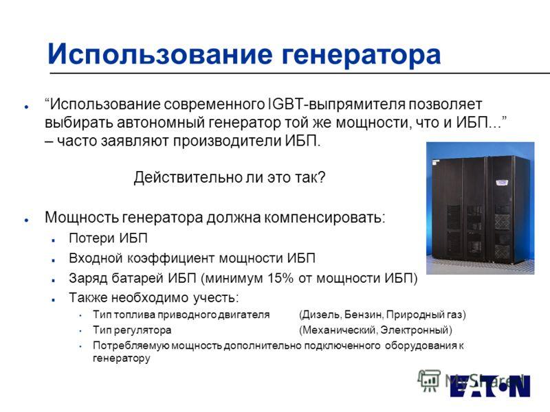 Использование генератора lИспользование современного IGBT-выпрямителя позволяет выбирать автономный генератор той же мощности, что и ИБП... – часто заявляют производители ИБП. Действительно ли это так? l Мощность генератора должна компенсировать: n П