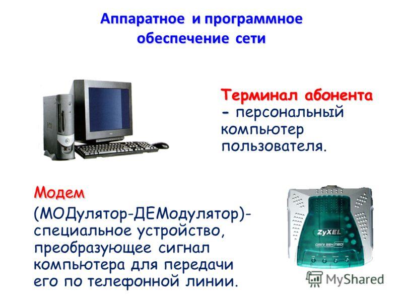 Терминал абонента - Терминал абонента - персональный компьютер пользователя. Модем Модем (МОДулятор-ДЕМодулятор)- специальное устройство, преобразующее сигнал компьютера для передачи его по телефонной линии. Аппаратное и программное обеспечение сети