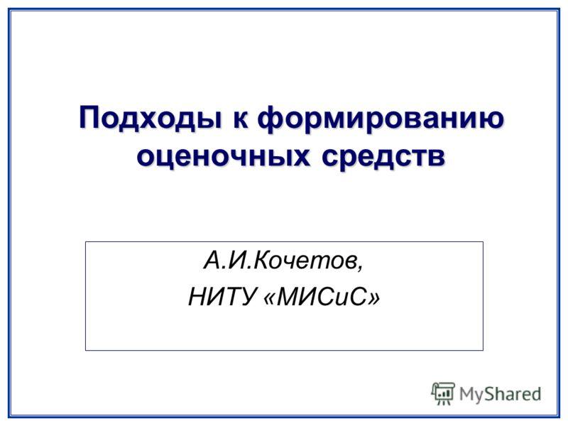 Подходы к формированию оценочных средств А.И.Кочетов, НИТУ «МИСиС»