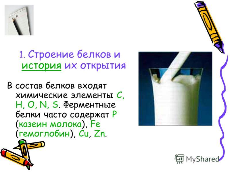 1. Строение белков и история их открытия история В состав белков входят химические элементы C, H, O, N, S. Ферментные белки часто содержат P (казеин молока), Fe (гемоглобин), Cu, Zn.