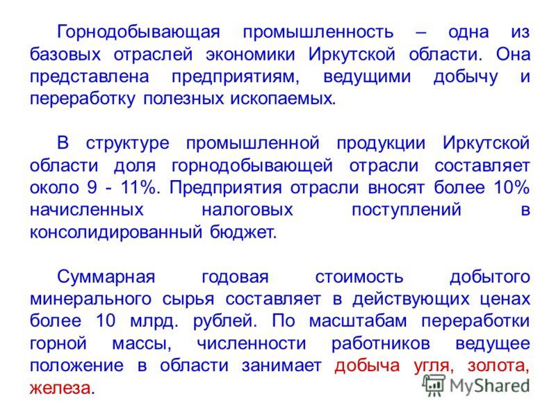 Горнодобывающая промышленность – одна из базовых отраслей экономики Иркутской области. Она представлена предприятиям, ведущими добычу и переработку полезных ископаемых. В структуре промышленной продукции Иркутской области доля горнодобывающей отрасли
