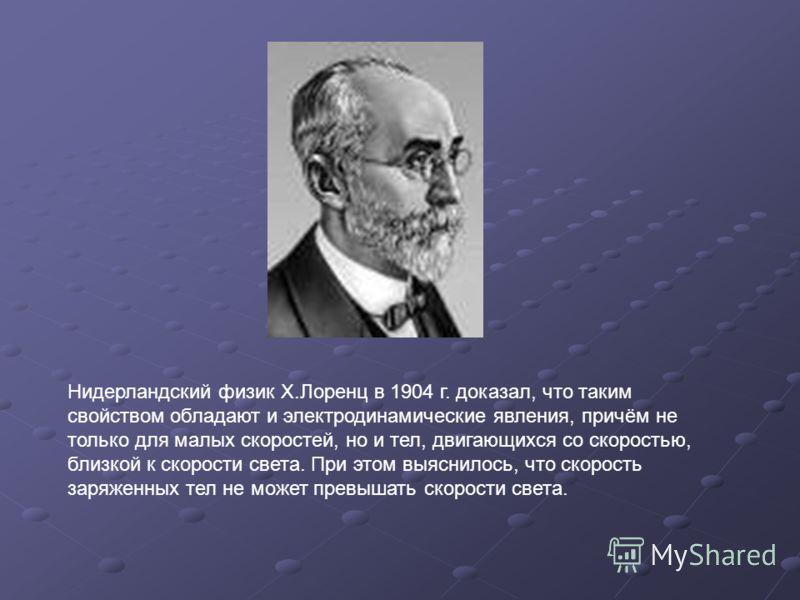 Нидерландский физик Х.Лоренц в 1904 г. доказал, что таким свойством обладают и электродинамические явления, причём не только для малых скоростей, но и тел, двигающихся со скоростью, близкой к скорости света. При этом выяснилось, что скорость заряженн