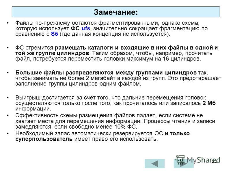 22 Замечание: Файлы по-прежнему остаются фрагментированными, однако схема, которую использует ФС ufs, значительно сокращает фрагментацию по сравнению с S5 (где данная концепция не используется). ФС стремится размещать каталоги и входящие в них файлы