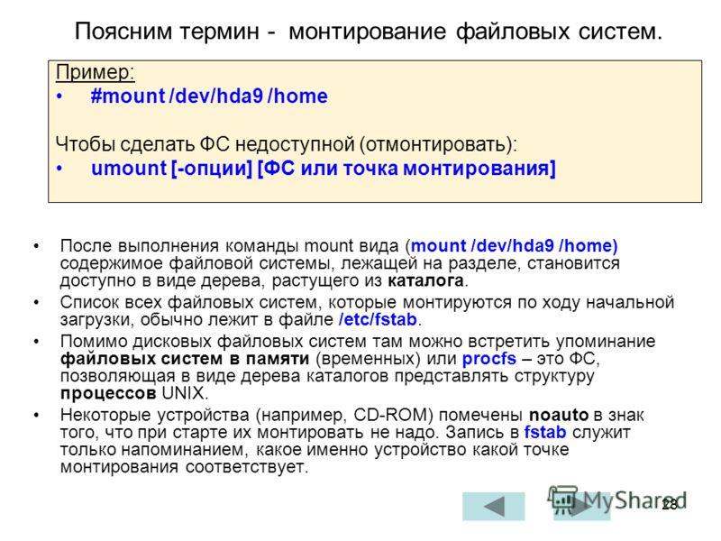 28 Поясним термин - монтирование файловых систем. После выполнения команды mount вида (mount /dev/hda9 /home) содержимое файловой системы, лежащей на разделе, становится доступно в виде дерева, растущего из каталога. Список всех файловых систем, кото