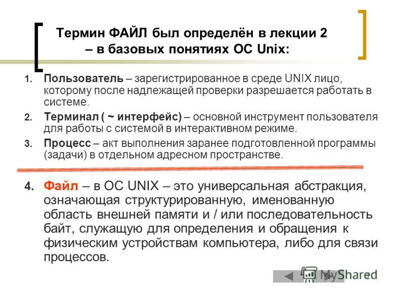3 Термин ФАЙЛ был определён в лекции 2 – в базовых понятиях ОС Unix: 1. Пользователь – зарегистрированное в среде UNIX лицо, которому после надлежащей проверки разрешается работать в системе. 2. Терминал ( ~ интерфейс) – основной инструмент пользоват