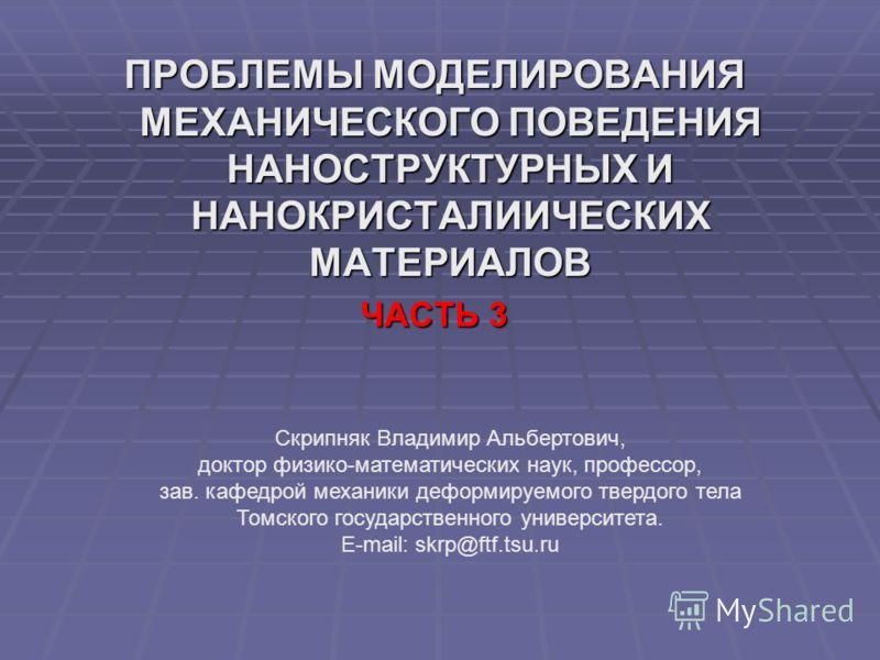ПРОБЛЕМЫ МОДЕЛИРОВАНИЯ МЕХАНИЧЕСКОГО ПОВЕДЕНИЯ НАНОСТРУКТУРНЫХ И НАНОКРИСТАЛИИЧЕСКИХ МАТЕРИАЛОВ ЧАСТЬ 3 Скрипняк Владимир Альбертович, доктор физико-математических наук, профессор, зав. кафедрой механики деформируемого твердого тела Томского государс