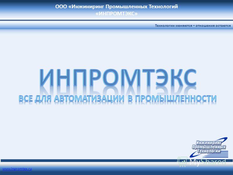 ООО «Инжиниринг Промышленных Технологий «ИНПРОМТЭКС» www.inpromtex.ru Технологии меняются – отношения остаются