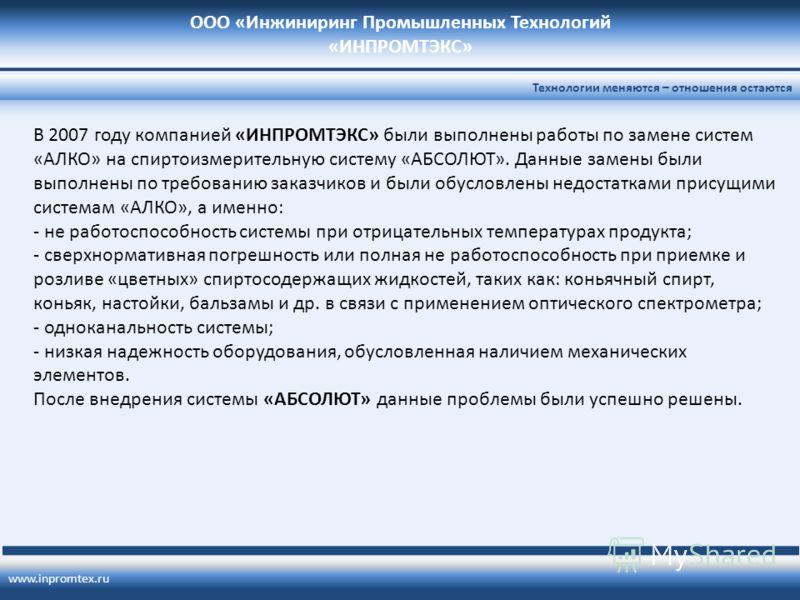 ООО «Инжиниринг Промышленных Технологий «ИНПРОМТЭКС» www.inpromtex.ru Технологии меняются – отношения остаются В 2007 году компанией «ИНПРОМТЭКС» были выполнены работы по замене систем «АЛКО» на спиртоизмерительную систему «АБСОЛЮТ». Данные замены бы