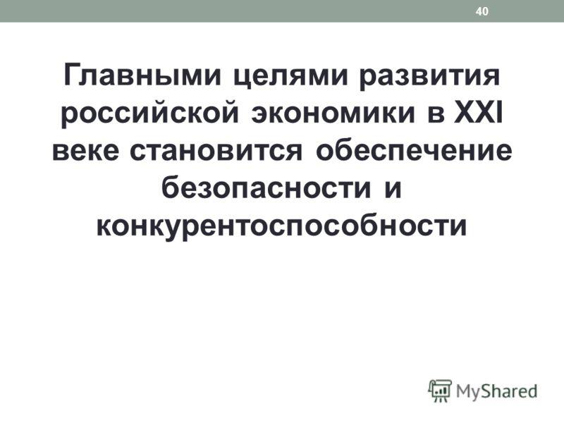 Главными целями развития российской экономики в XXI веке становится обеспечение безопасности и конкурентоспособности 40