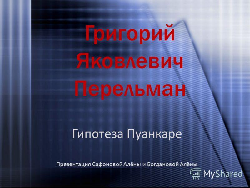 Григорий Яковлевич Перельман Гипотеза Пуанкаре Презентация Сафоновой Алёны и Богдановой Алёны