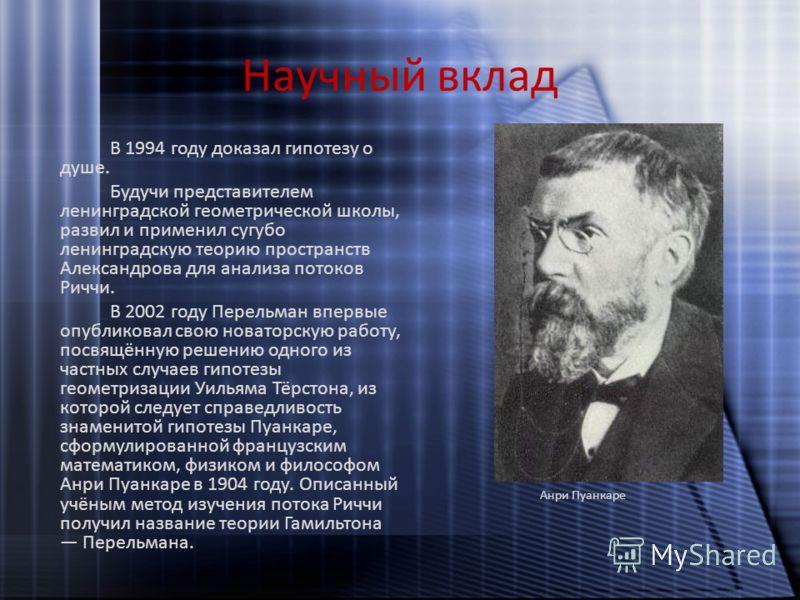 Научный вклад В 1994 году доказал гипотезу о душе. Будучи представителем ленинградской геометрической школы, развил и применил сугубо ленинградскую теорию пространств Александрова для анализа потоков Риччи. В 2002 году Перельман впервые опубликовал с